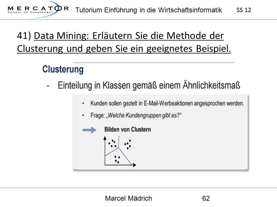 Tutorium Einführung in die Wirtschaftsinformatik SS 12 Marcel Mädrich62 41) Data Mining: Erläutern Sie die Methode der Clusterung und geben Sie ein geeignetes Beispiel.