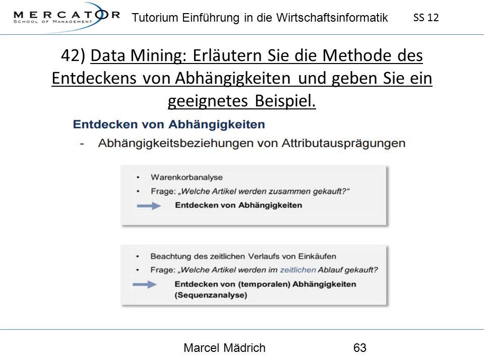 Tutorium Einführung in die Wirtschaftsinformatik SS 12 Marcel Mädrich63 42) Data Mining: Erläutern Sie die Methode des Entdeckens von Abhängigkeiten und geben Sie ein geeignetes Beispiel.