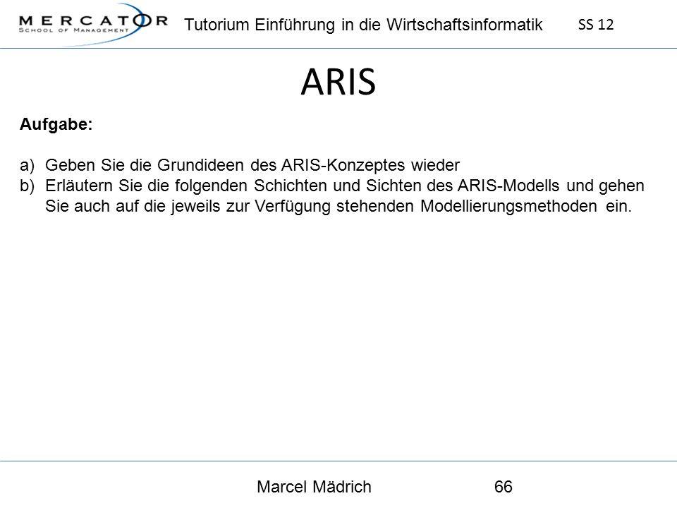 Tutorium Einführung in die Wirtschaftsinformatik SS 12 Marcel Mädrich66 ARIS Aufgabe: a)Geben Sie die Grundideen des ARIS-Konzeptes wieder b)Erläutern Sie die folgenden Schichten und Sichten des ARIS-Modells und gehen Sie auch auf die jeweils zur Verfügung stehenden Modellierungsmethoden ein.