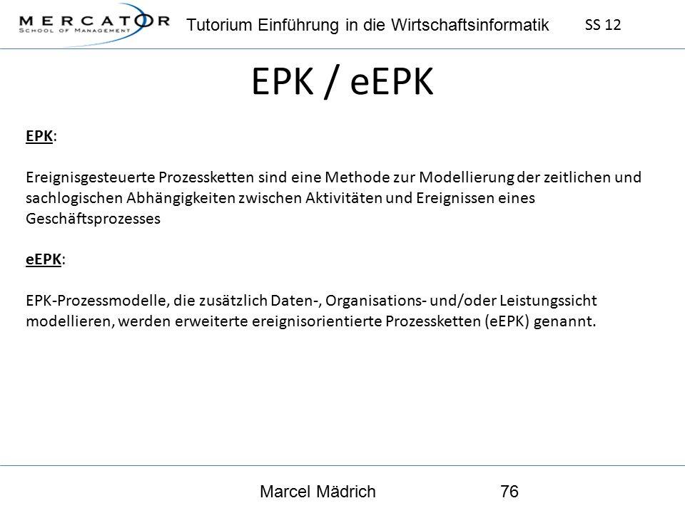 Tutorium Einführung in die Wirtschaftsinformatik SS 12 Marcel Mädrich76 EPK / eEPK EPK: Ereignisgesteuerte Prozessketten sind eine Methode zur Modellierung der zeitlichen und sachlogischen Abhängigkeiten zwischen Aktivitäten und Ereignissen eines Geschäftsprozesses eEPK: EPK-Prozessmodelle, die zusätzlich Daten-, Organisations- und/oder Leistungssicht modellieren, werden erweiterte ereignisorientierte Prozessketten (eEPK) genannt.