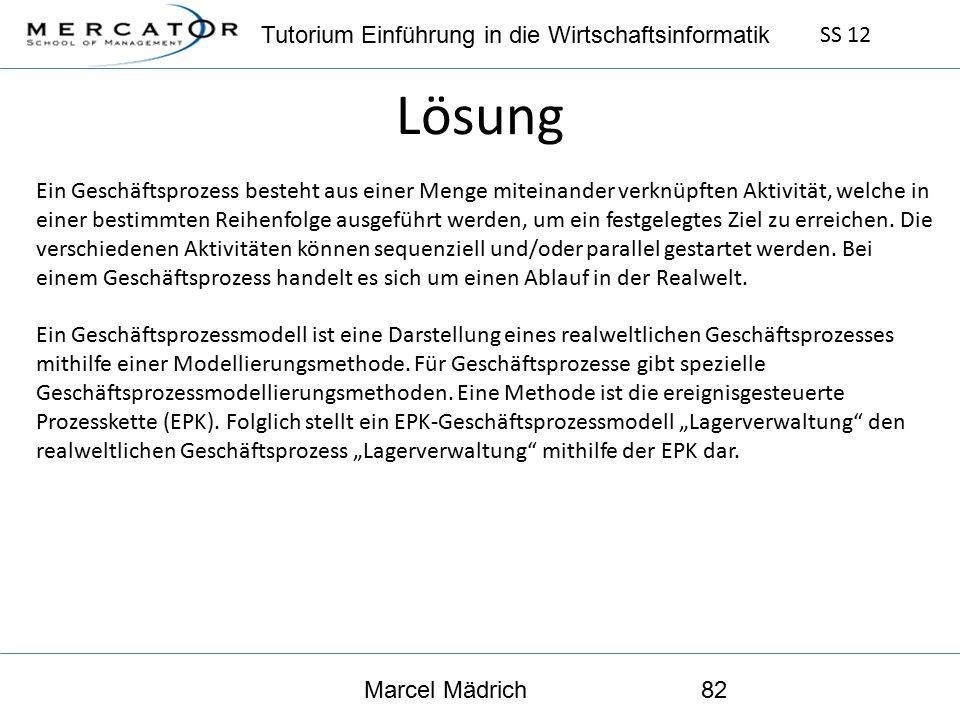 Tutorium Einführung in die Wirtschaftsinformatik SS 12 Marcel Mädrich82 Lösung Ein Geschäftsprozess besteht aus einer Menge miteinander verknüpften Aktivität, welche in einer bestimmten Reihenfolge ausgeführt werden, um ein festgelegtes Ziel zu erreichen.