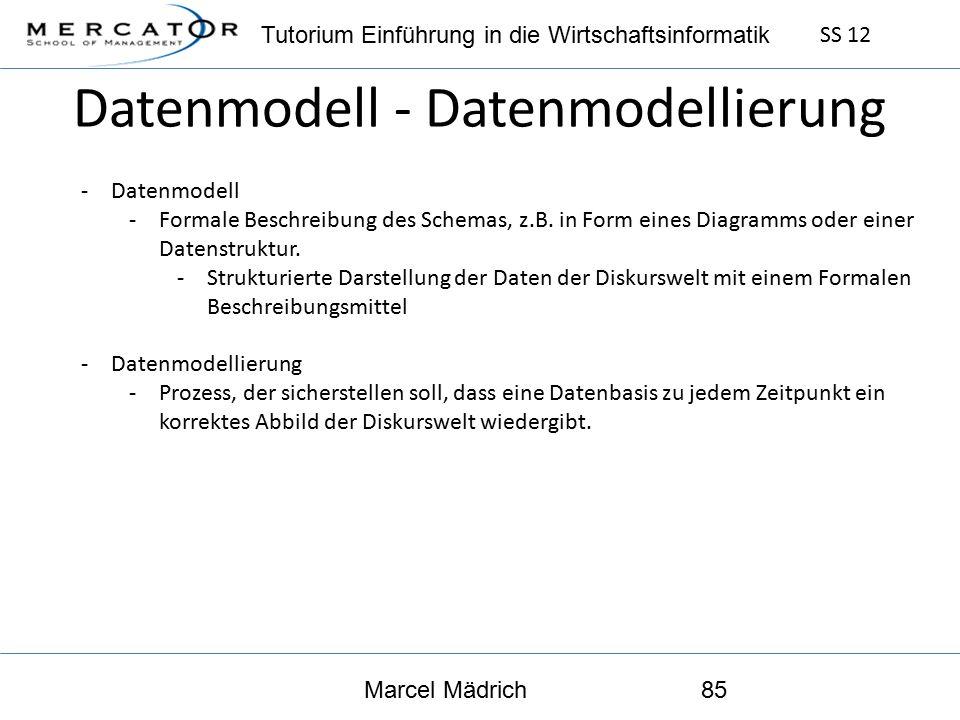 Tutorium Einführung in die Wirtschaftsinformatik SS 12 Marcel Mädrich85 Datenmodell - Datenmodellierung -Datenmodell -Formale Beschreibung des Schemas, z.B.