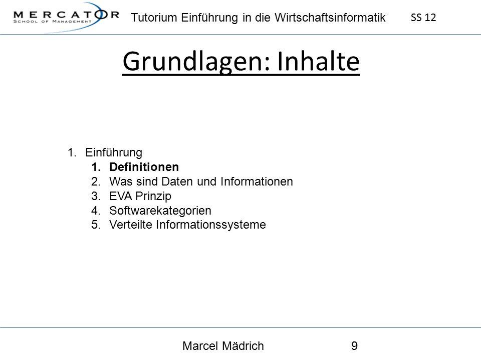Tutorium Einführung in die Wirtschaftsinformatik SS 12 Marcel Mädrich9 Grundlagen: Inhalte 1.Einführung 1.Definitionen 2.Was sind Daten und Informationen 3.EVA Prinzip 4.Softwarekategorien 5.Verteilte Informationssysteme