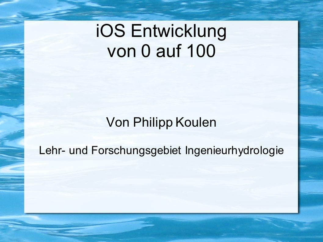 iOS Entwicklung von 0 auf 100 Von Philipp Koulen Lehr- und Forschungsgebiet Ingenieurhydrologie