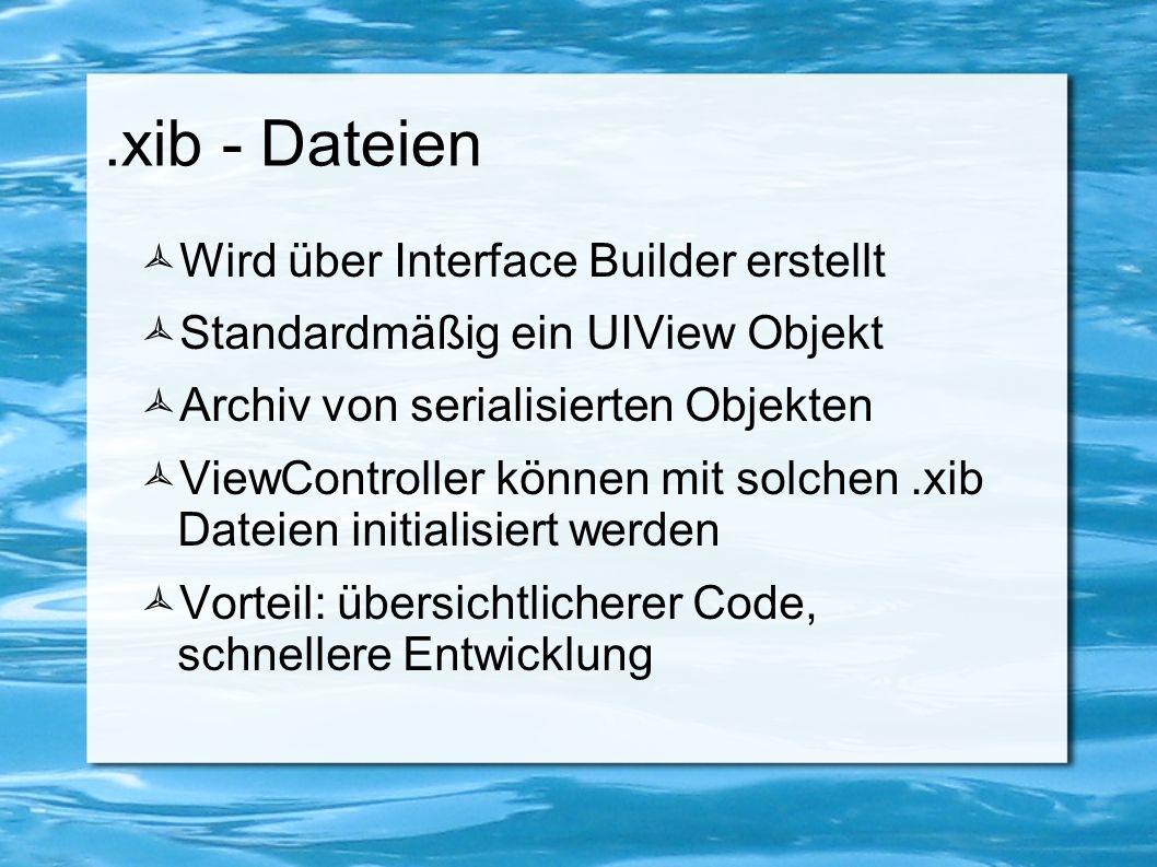 .xib - Dateien  Wird über Interface Builder erstellt  Standardmäßig ein UIView Objekt  Archiv von serialisierten Objekten  ViewController können m