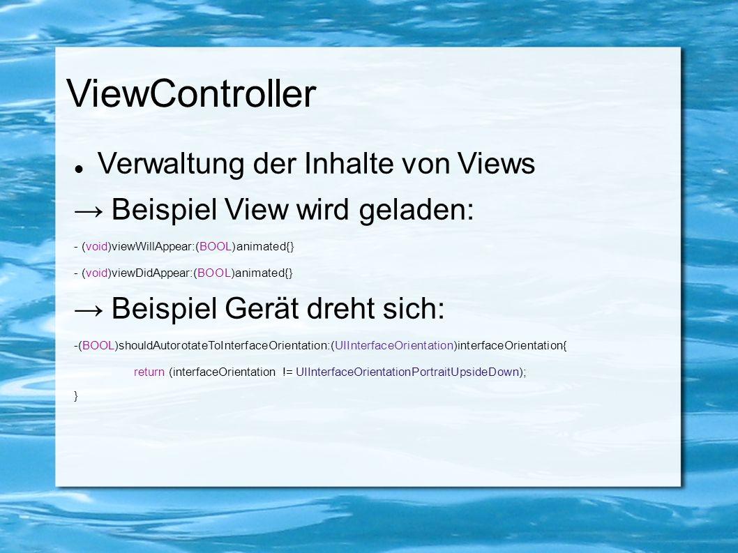 ViewController Verwaltung der Inhalte von Views → Beispiel View wird geladen: - (void)viewWillAppear:(BOOL)animated{} - (void)viewDidAppear:(BOOL)anim