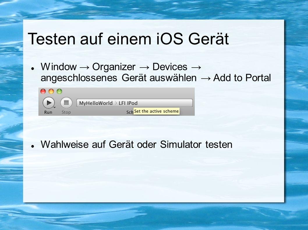 Testen auf einem iOS Gerät Window → Organizer → Devices → angeschlossenes Gerät auswählen → Add to Portal Wahlweise auf Gerät oder Simulator testen