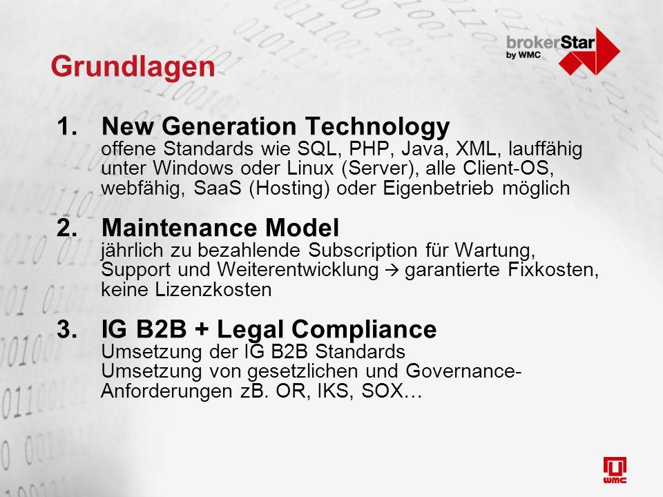 Grundlagen 1.New Generation Technology offene Standards wie SQL, PHP, Java, XML, lauffähig unter Windows oder Linux (Server), alle Client-OS, webfähig, SaaS (Hosting) oder Eigenbetrieb möglich 2.Maintenance Model jährlich zu bezahlende Subscription für Wartung, Support und Weiterentwicklung  garantierte Fixkosten, keine Lizenzkosten 3.IG B2B + Legal Compliance Umsetzung der IG B2B Standards Umsetzung von gesetzlichen und Governance- Anforderungen zB.