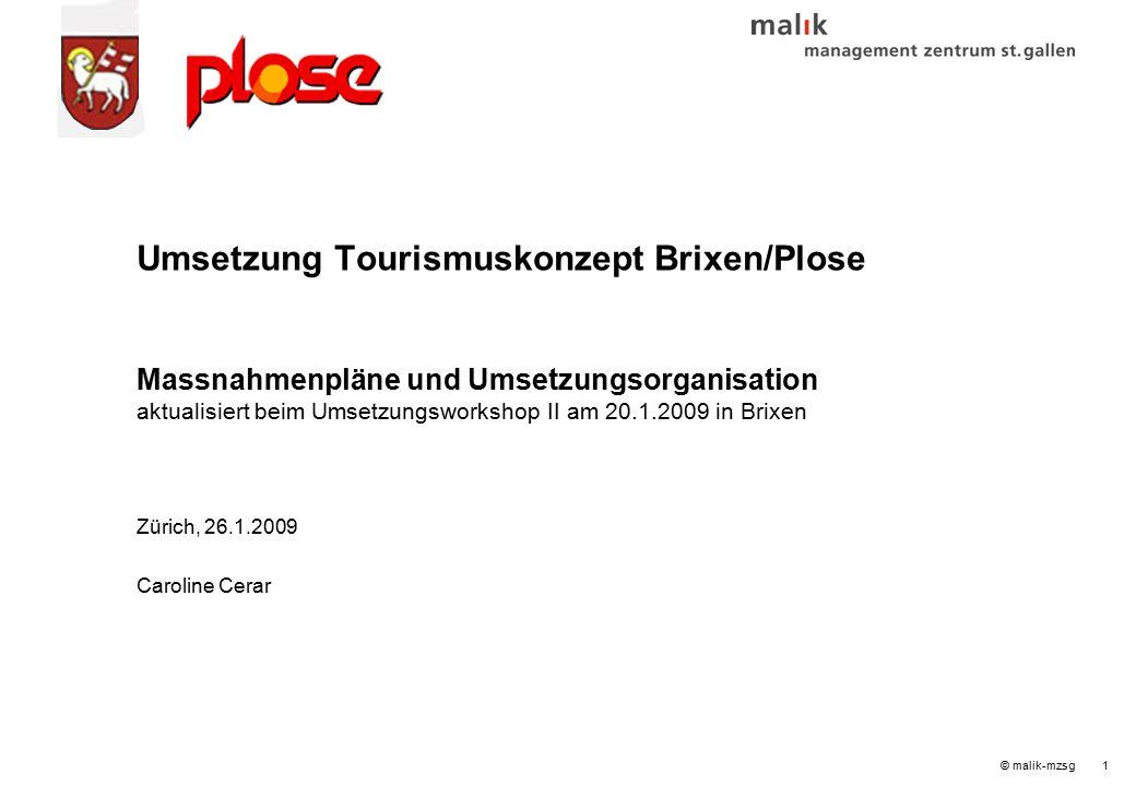 © malik-mzsg1 Umsetzung Tourismuskonzept Brixen/Plose Massnahmenpläne und Umsetzungsorganisation aktualisiert beim Umsetzungsworkshop II am 20.1.2009 in Brixen Zürich, 26.1.2009 Caroline Cerar