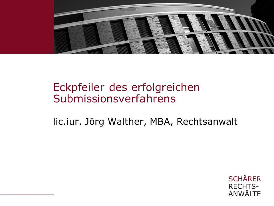 Eckpfeiler des erfolgreichen Submissionsverfahrens lic.iur. Jörg Walther, MBA, Rechtsanwalt
