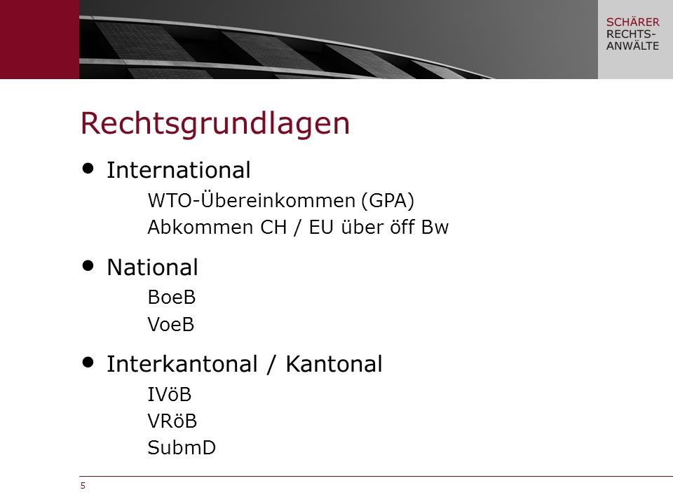 5 International WTO-Übereinkommen (GPA) Abkommen CH / EU über öff Bw National BoeB VoeB Interkantonal / Kantonal IVöB VRöB SubmD Rechtsgrundlagen