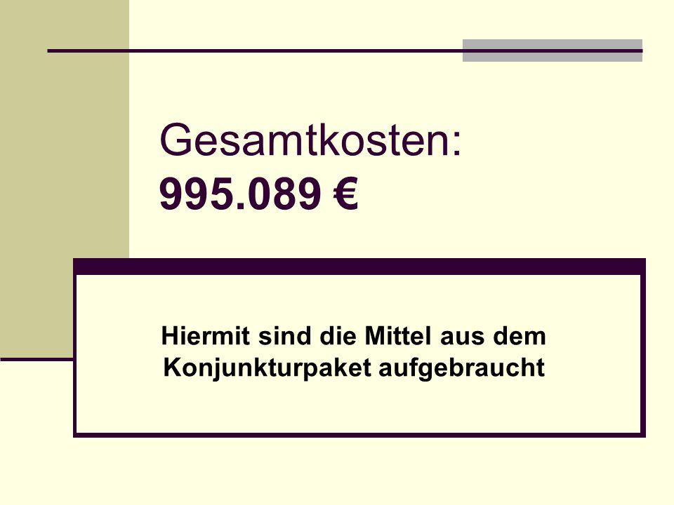 Gesamtkosten: 995.089 € Hiermit sind die Mittel aus dem Konjunkturpaket aufgebraucht