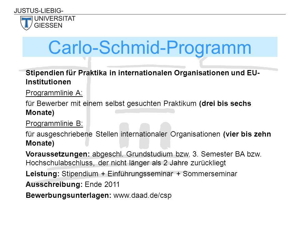 Carlo-Schmid-Programm Stipendien für Praktika in internationalen Organisationen und EU- Institutionen Programmlinie A: für Bewerber mit einem selbst gesuchten Praktikum (drei bis sechs Monate) Programmlinie B: für ausgeschriebene Stellen internationaler Organisationen (vier bis zehn Monate) Voraussetzungen: abgeschl.