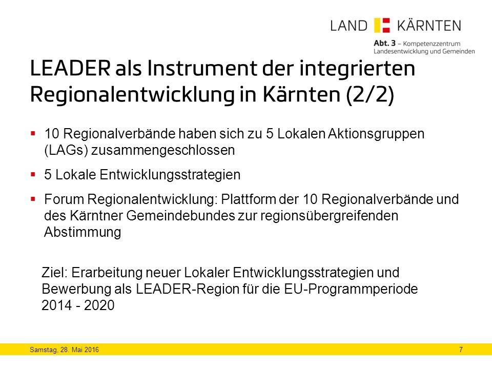 LEADER als Instrument der integrierten Regionalentwicklung in Kärnten (2/2)  10 Regionalverbände haben sich zu 5 Lokalen Aktionsgruppen (LAGs) zusammengeschlossen  5 Lokale Entwicklungsstrategien  Forum Regionalentwicklung: Plattform der 10 Regionalverbände und des Kärntner Gemeindebundes zur regionsübergreifenden Abstimmung Samstag, 28.