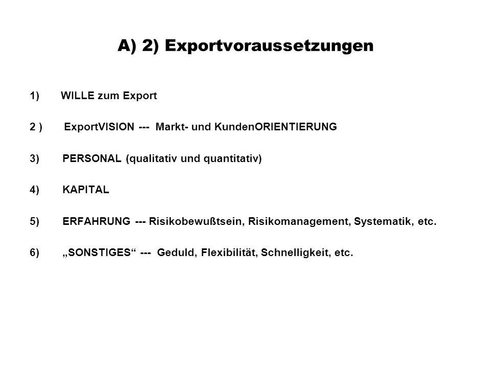 A) 2) Exportvoraussetzungen 1) WILLE zum Export 2 ) ExportVISION --- Markt- und KundenORIENTIERUNG 3)PERSONAL (qualitativ und quantitativ) 4)KAPITAL 5