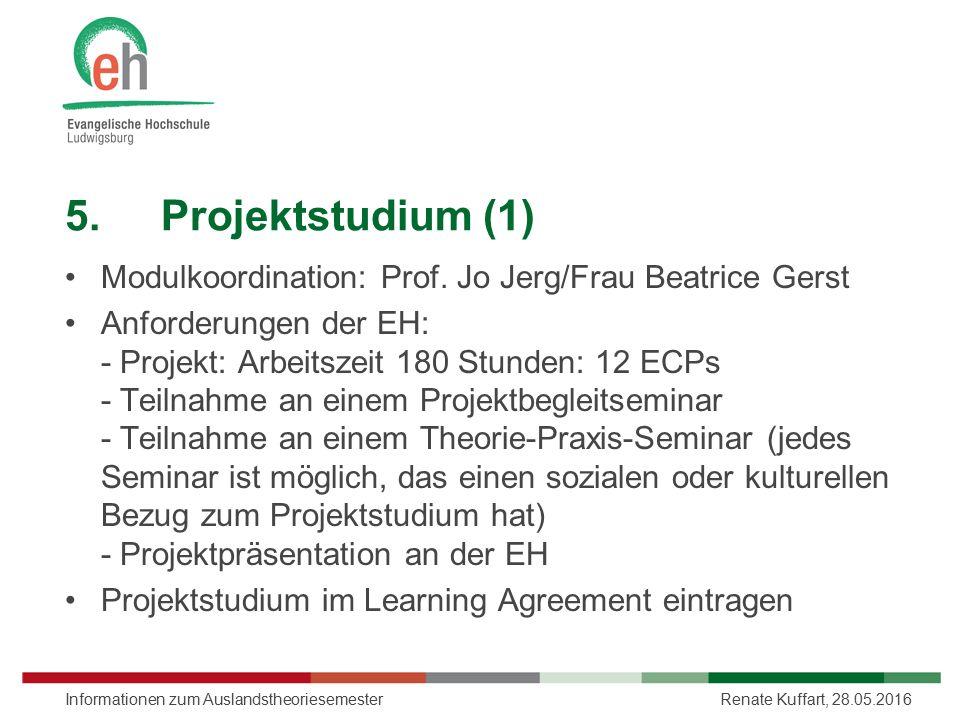 5.Projektstudium (1) Modulkoordination: Prof. Jo Jerg/Frau Beatrice Gerst Anforderungen der EH: - Projekt: Arbeitszeit 180 Stunden: 12 ECPs - Teilnahm