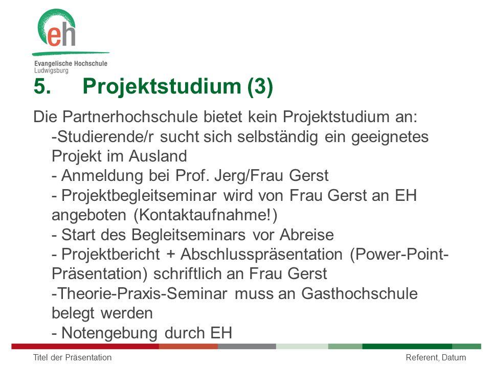 5.Projektstudium (3) Die Partnerhochschule bietet kein Projektstudium an: -Studierende/r sucht sich selbständig ein geeignetes Projekt im Ausland - An