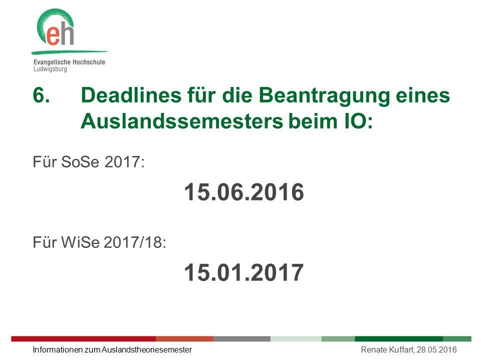 6.Deadlines für die Beantragung eines Auslandssemesters beim IO: Für SoSe 2017: 15.06.2016 Für WiSe 2017/18: 15.01.2017 Renate Kuffart, 28.05.2016Info