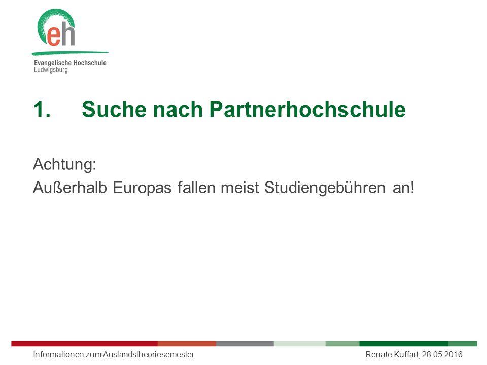 1.Suche nach Partnerhochschule Achtung: Außerhalb Europas fallen meist Studiengebühren an! Renate Kuffart, 28.05.2016Informationen zum Auslandstheorie