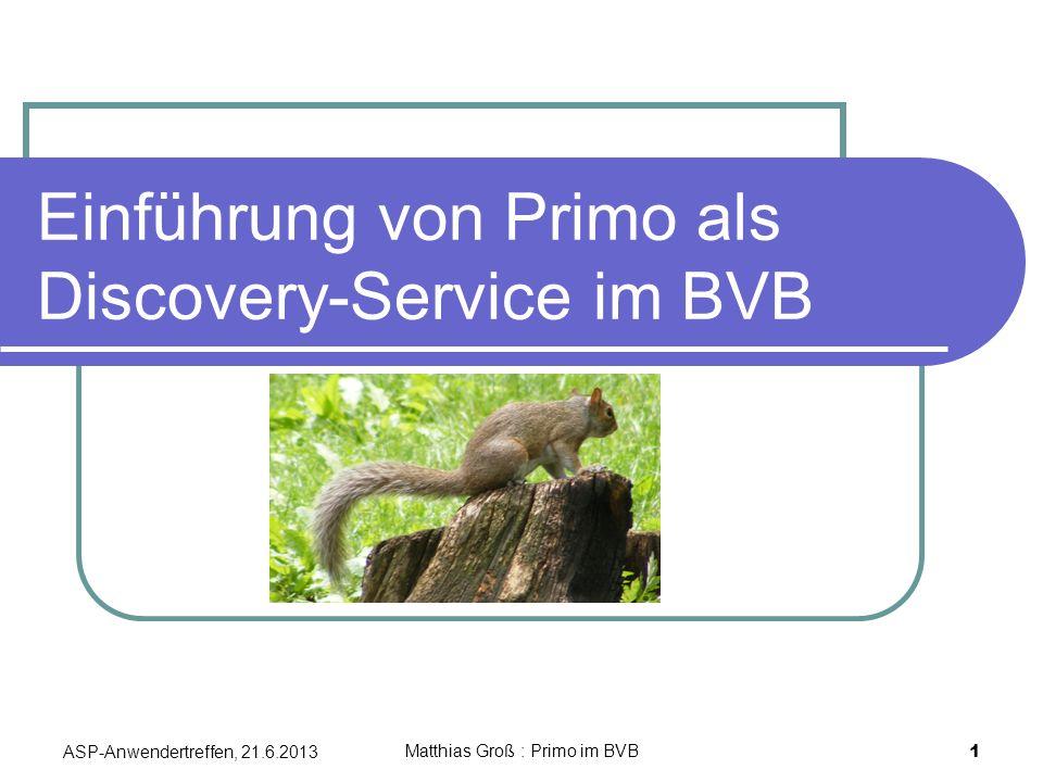 Einführung von Primo als Discovery-Service im BVB ASP-Anwendertreffen, 21.6.2013 1 Matthias Groß : Primo im BVB