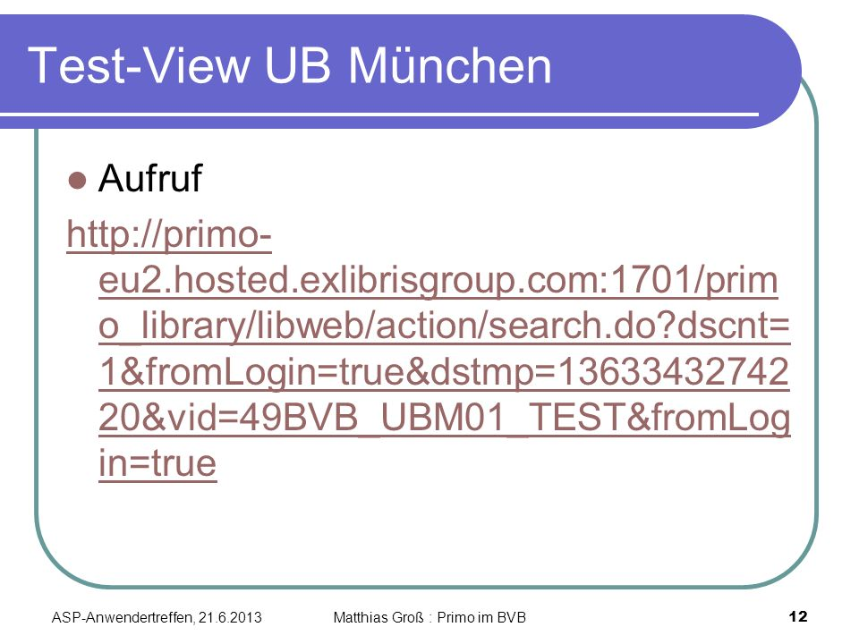 Test-View UB München Aufruf http://primo- eu2.hosted.exlibrisgroup.com:1701/prim o_library/libweb/action/search.do dscnt= 1&fromLogin=true&dstmp=13633432742 20&vid=49BVB_UBM01_TEST&fromLog in=true ASP-Anwendertreffen, 21.6.2013 12 Matthias Groß : Primo im BVB