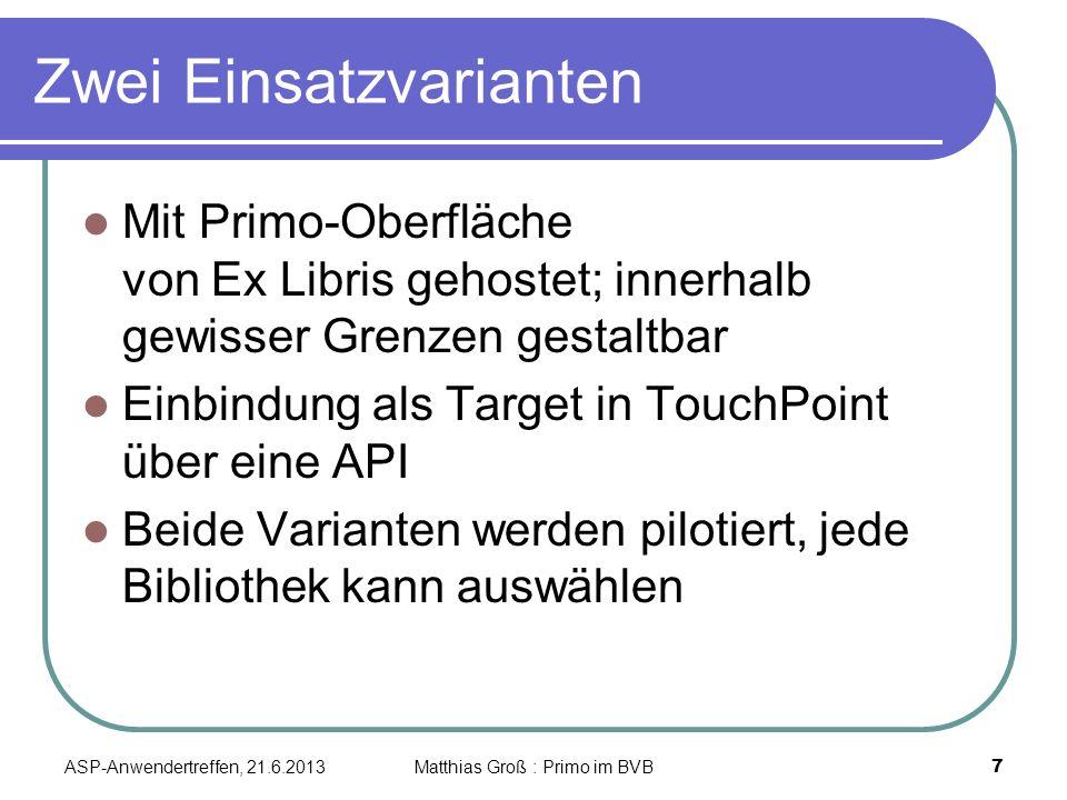 Zwei Einsatzvarianten Mit Primo-Oberfläche von Ex Libris gehostet; innerhalb gewisser Grenzen gestaltbar Einbindung als Target in TouchPoint über eine API Beide Varianten werden pilotiert, jede Bibliothek kann auswählen ASP-Anwendertreffen, 21.6.2013 7 Matthias Groß : Primo im BVB