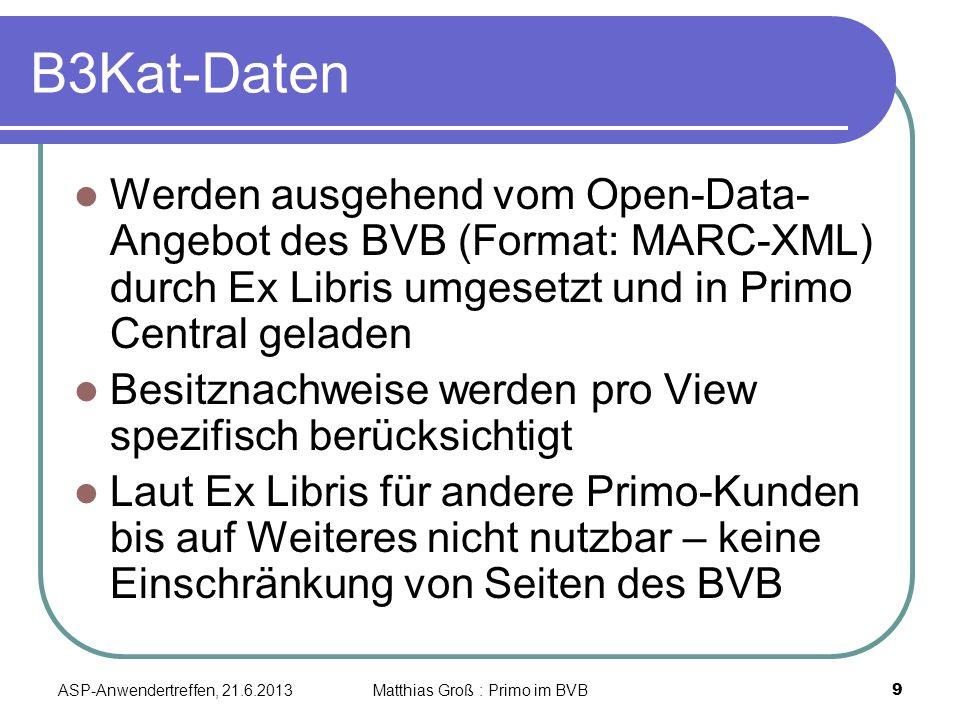 B3Kat-Daten Werden ausgehend vom Open-Data- Angebot des BVB (Format: MARC-XML) durch Ex Libris umgesetzt und in Primo Central geladen Besitznachweise werden pro View spezifisch berücksichtigt Laut Ex Libris für andere Primo-Kunden bis auf Weiteres nicht nutzbar – keine Einschränkung von Seiten des BVB ASP-Anwendertreffen, 21.6.2013 9 Matthias Groß : Primo im BVB