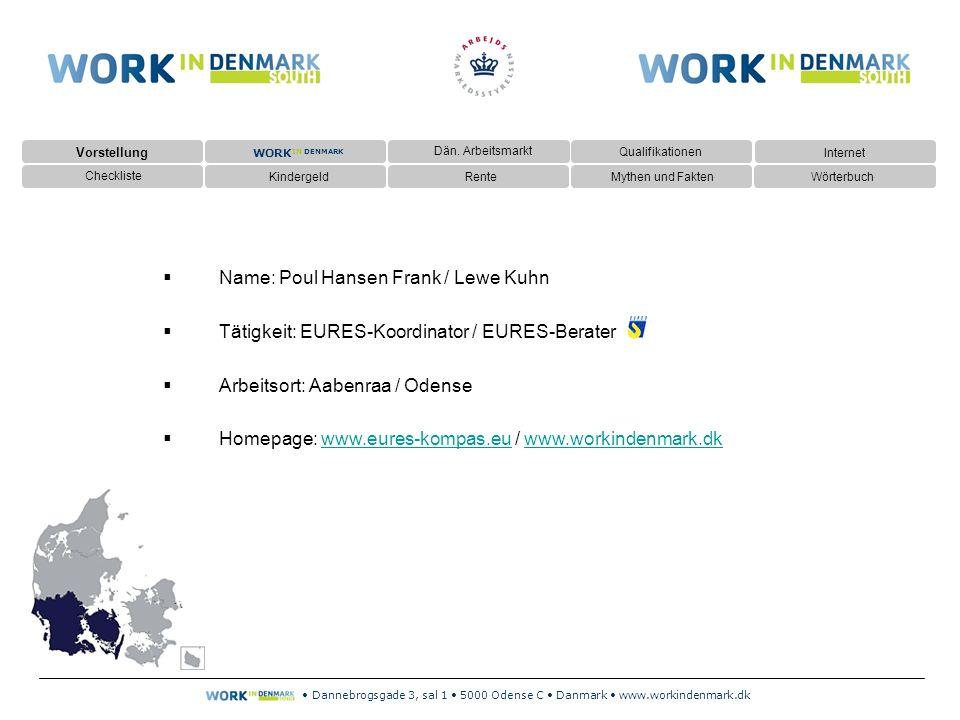 Dannebrogsgade 3, sal 1 5000 Odense C Danmark www.workindenmark.dk  Name: Poul Hansen Frank / Lewe Kuhn  Tätigkeit: EURES-Koordinator / EURES-Berater  Arbeitsort: Aabenraa / Odense  Homepage: www.eures-kompas.eu / www.workindenmark.dkwww.eures-kompas.euwww.workindenmark.dk Vorstellung Dän.