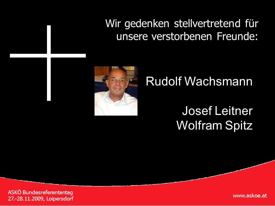 www.askoe.at ASKÖ Bundesreferententag 27.-28.11.2009, Loipersdorf Wir gedenken stellvertretend für unsere verstorbenen Freunde: Rudolf Wachsmann Josef