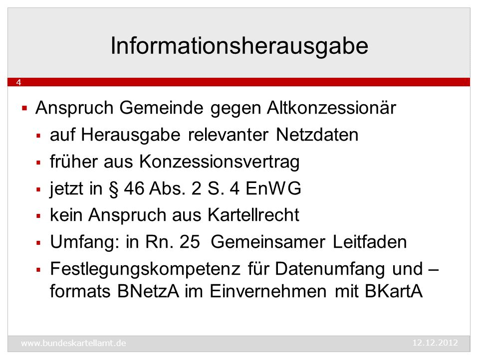 www.bundeskartellamt.de 12.12.2012 4  Anspruch Gemeinde gegen Altkonzessionär  auf Herausgabe relevanter Netzdaten  früher aus Konzessionsvertrag  jetzt in § 46 Abs.