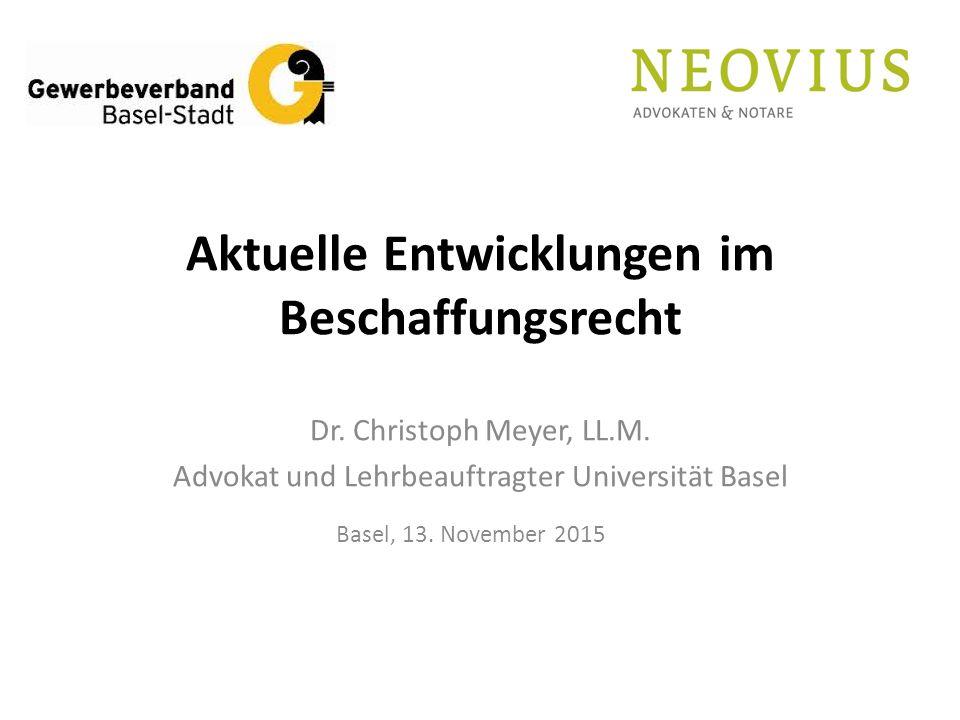 Aktuelle Entwicklungen im Beschaffungsrecht Dr. Christoph Meyer, LL.M. Advokat und Lehrbeauftragter Universität Basel Basel, 13. November 2015