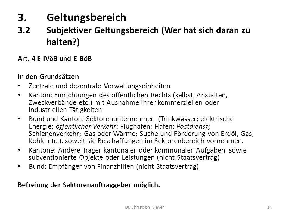3.Geltungsbereich 3.2Subjektiver Geltungsbereich (Wer hat sich daran zu halten?) Dr. Christoph Meyer14 Art. 4 E-IVöB und E-BöB In den Grundsätzen Zent