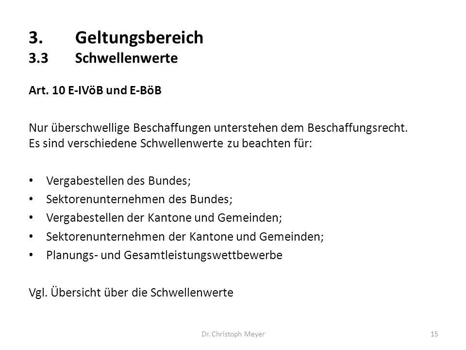 3.Geltungsbereich 3.3Schwellenwerte Dr. Christoph Meyer15 Art. 10 E-IVöB und E-BöB Nur überschwellige Beschaffungen unterstehen dem Beschaffungsrecht.
