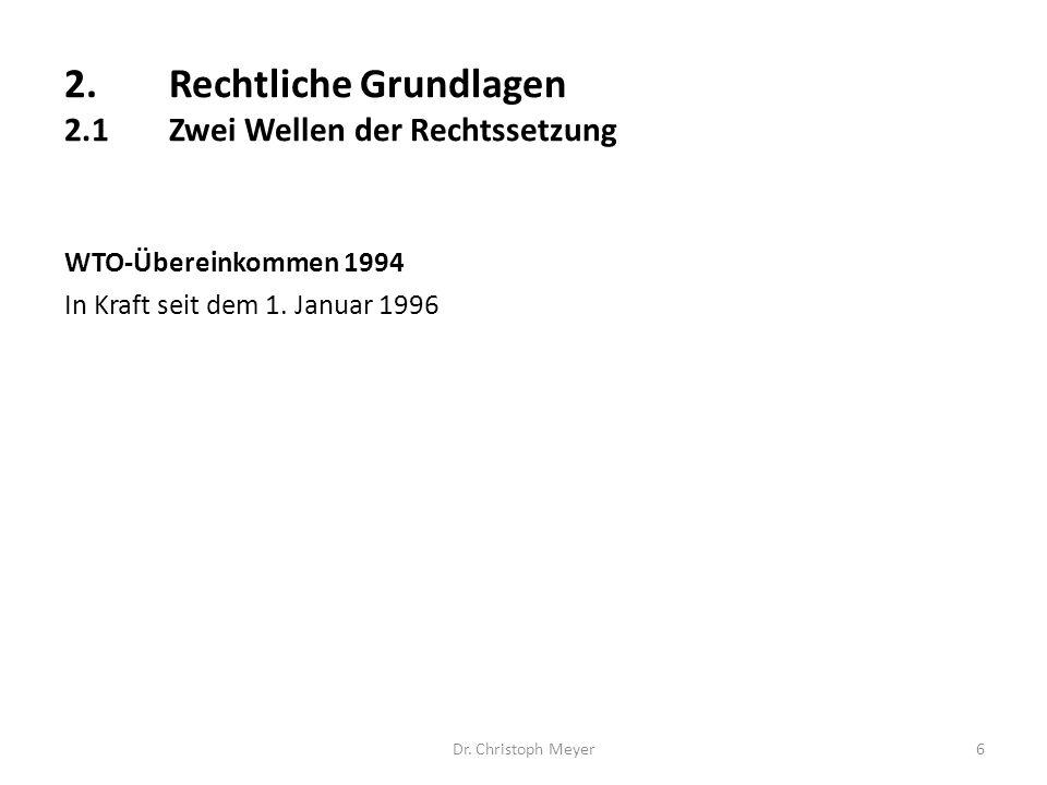 2.Rechtliche Grundlagen 2.1Zwei Wellen der Rechtssetzung WTO-Übereinkommen 1994 In Kraft seit dem 1. Januar 1996 Dr. Christoph Meyer6