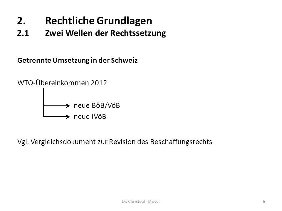 Dr. Christoph Meyer8 Getrennte Umsetzung in der Schweiz WTO-Übereinkommen 2012 neue BöB/VöB neue IVöB Vgl. Vergleichsdokument zur Revision des Beschaf