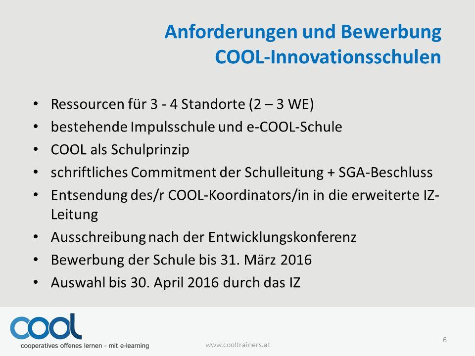 Anforderungen und Bewerbung COOL-Innovationsschulen Ressourcen für 3 - 4 Standorte (2 – 3 WE) bestehende Impulsschule und e-COOL-Schule COOL als Schulprinzip schriftliches Commitment der Schulleitung + SGA-Beschluss Entsendung des/r COOL-Koordinators/in in die erweiterte IZ- Leitung Ausschreibung nach der Entwicklungskonferenz Bewerbung der Schule bis 31.