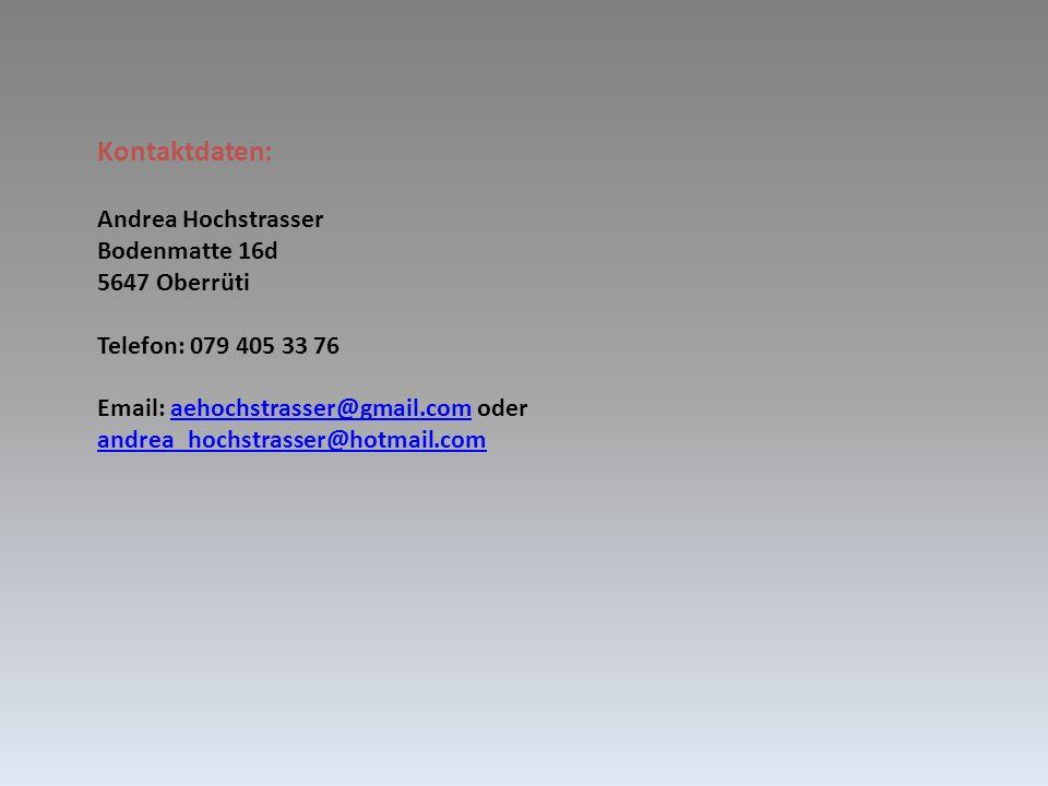 Kontaktdaten: Andrea Hochstrasser Bodenmatte 16d 5647 Oberrüti Telefon: 079 405 33 76 Email: aehochstrasser@gmail.com oder andrea_hochstrasser@hotmail.comaehochstrasser@gmail.com andrea_hochstrasser@hotmail.com
