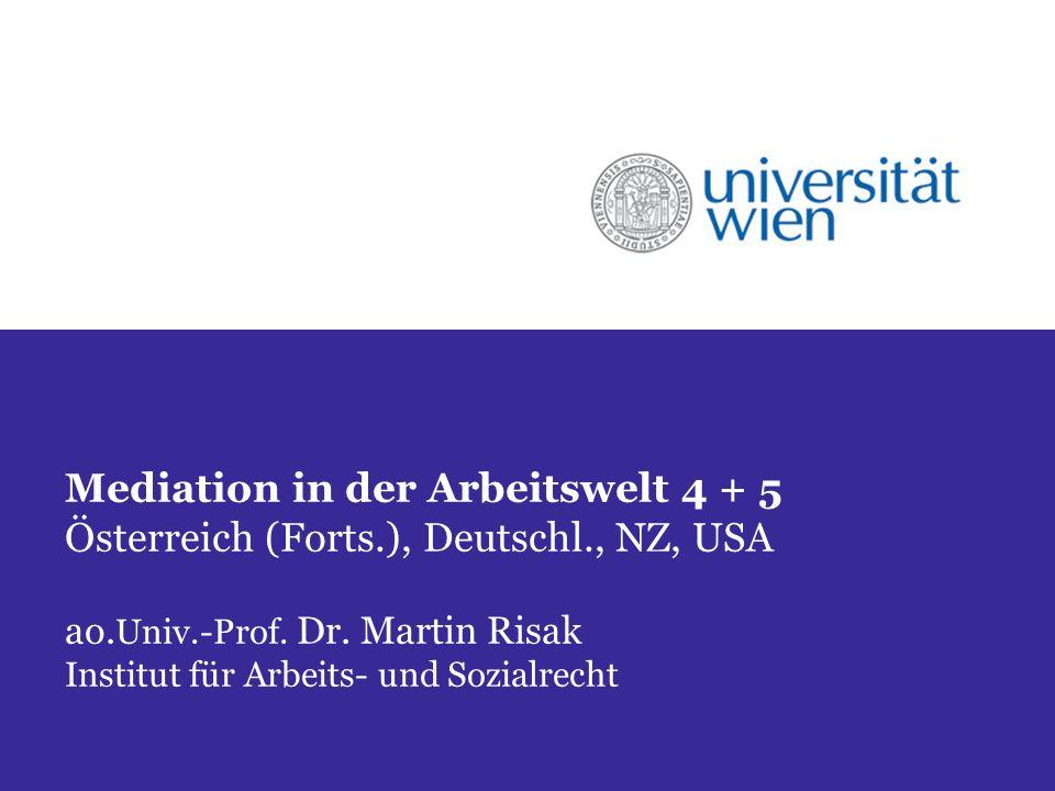 Mediation in der Arbeitswelt 4 + 5 Österreich (Forts.), Deutschl., NZ, USA ao. Univ.-Prof. Dr. Martin Risak Institut für Arbeits- und Sozialrecht