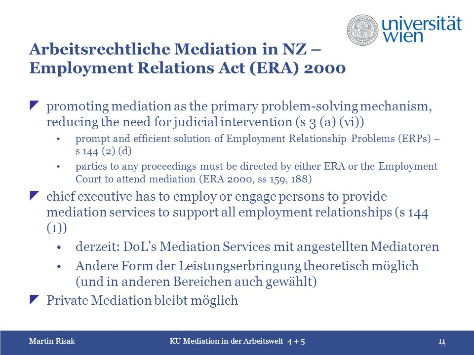 Martin RisakKU Mediation in der Arbeitswelt 4 + 511 11 Arbeitsrechtliche Mediation in NZ – Employment Relations Act (ERA) 2000  promoting mediation as the primary problem-solving mechanism, reducing the need for judicial intervention (s 3 (a) (vi)) prompt and efficient solution of Employment Relationship Problems (ERPs) – s 144 (2) (d) parties to any proceedings must be directed by either ERA or the Employment Court to attend mediation (ERA 2000, ss 159, 188)  chief executive has to employ or engage persons to provide mediation services to support all employment relationships (s 144 (1)) derzeit: DoL's Mediation Services mit angestellten Mediatoren Andere Form der Leistungserbringung theoretisch möglich (und in anderen Bereichen auch gewählt)  Private Mediation bleibt möglich