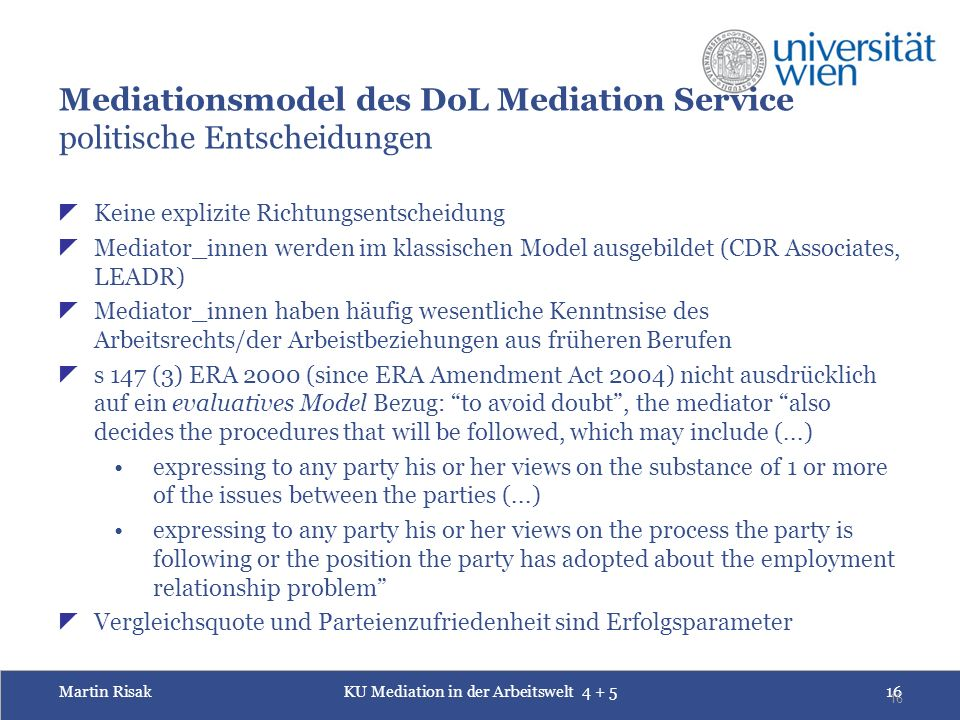Martin RisakKU Mediation in der Arbeitswelt Mediationsmodel des DoL Mediation Service politische Entscheidungen  Keine explizite Richtungsentscheidung  Mediator_innen werden im klassischen Model ausgebildet (CDR Associates, LEADR)  Mediator_innen haben häufig wesentliche Kenntnsise des Arbeitsrechts/der Arbeistbeziehungen aus früheren Berufen  s 147 (3) ERA 2000 (since ERA Amendment Act 2004) nicht ausdrücklich auf ein evaluatives Model Bezug: to avoid doubt , the mediator also decides the procedures that will be followed, which may include (...) expressing to any party his or her views on the substance of 1 or more of the issues between the parties (...) expressing to any party his or her views on the process the party is following or the position the party has adopted about the employment relationship problem  Vergleichsquote und Parteienzufriedenheit sind Erfolgsparameter