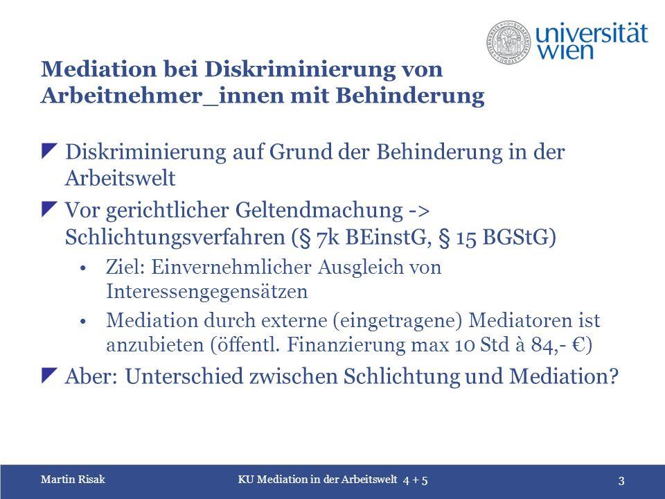 Martin RisakKU Mediation in der Arbeitswelt 4 + 53 Mediation bei Diskriminierung von Arbeitnehmer_innen mit Behinderung  Diskriminierung auf Grund der Behinderung in der Arbeitswelt  Vor gerichtlicher Geltendmachung -> Schlichtungsverfahren (§ 7k BEinstG, § 15 BGStG) Ziel: Einvernehmlicher Ausgleich von Interessengegensätzen Mediation durch externe (eingetragene) Mediatoren ist anzubieten (öffentl.