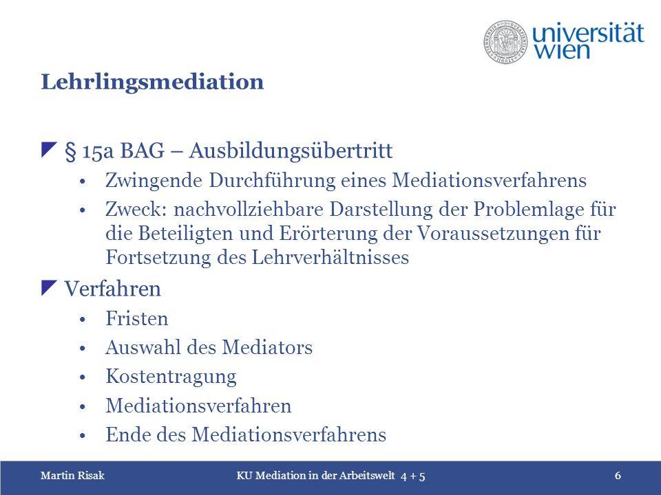 Martin RisakKU Mediation in der Arbeitswelt 4 + 56 Lehrlingsmediation  § 15a BAG – Ausbildungsübertritt Zwingende Durchführung eines Mediationsverfah