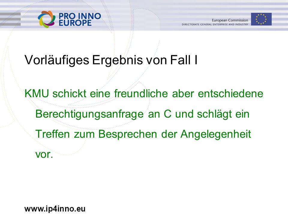 www.ip4inno.eu Vorläufiges Ergebnis von Fall I KMU schickt eine freundliche aber entschiedene Berechtigungsanfrage an C und schlägt ein Treffen zum Be