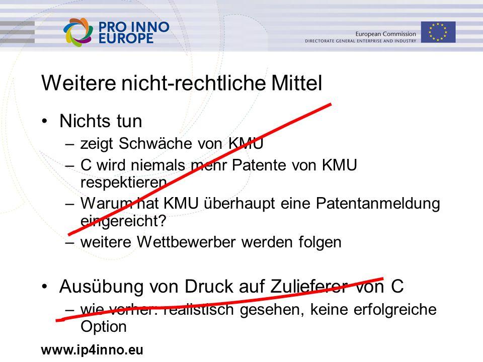 www.ip4inno.eu Weitere nicht-rechtliche Mittel Nichts tun –zeigt Schwäche von KMU –C wird niemals mehr Patente von KMU respektieren –Warum hat KMU übe
