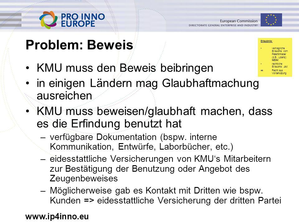 www.ip4inno.eu Problem: Beweis KMU muss den Beweis beibringen in einigen Ländern mag Glaubhaftmachung ausreichen KMU muss beweisen/glaubhaft machen, d