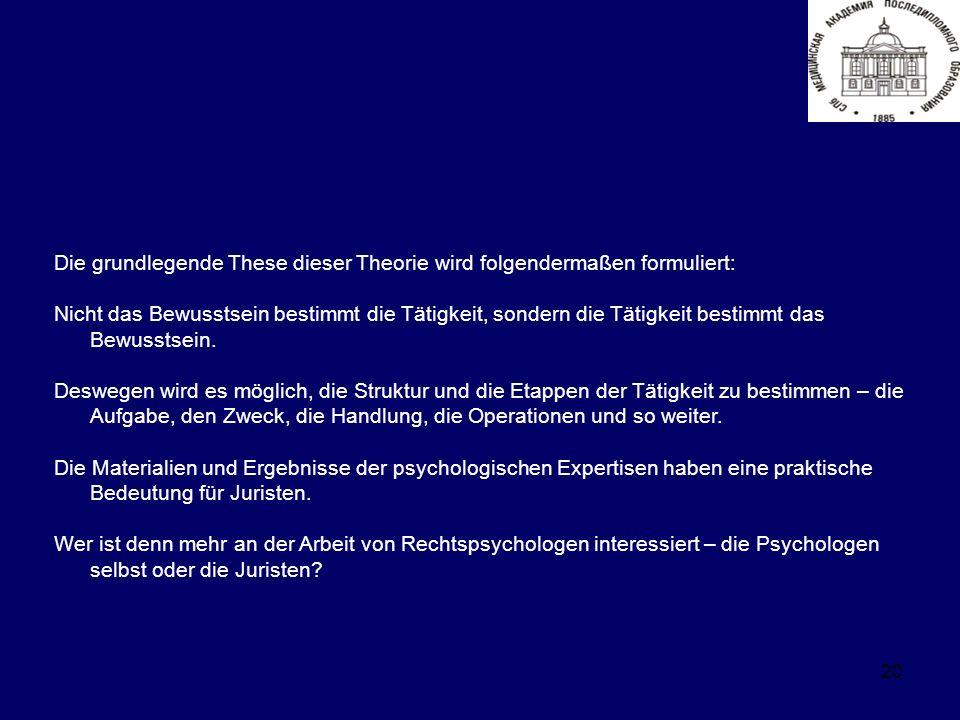 20 Die grundlegende These dieser Theorie wird folgendermaßen formuliert: Nicht das Bewusstsein bestimmt die Tätigkeit, sondern die Tätigkeit bestimmt das Bewusstsein.