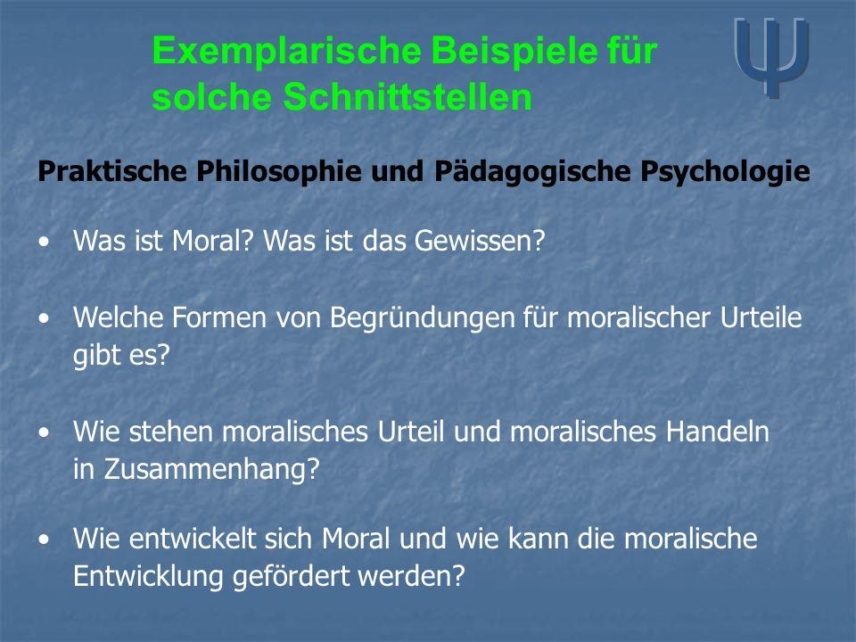 Exemplarische Beispiele für solche Schnittstellen Praktische Philosophie und Pädagogische Psychologie Was ist Moral? Was ist das Gewissen? Welche Form