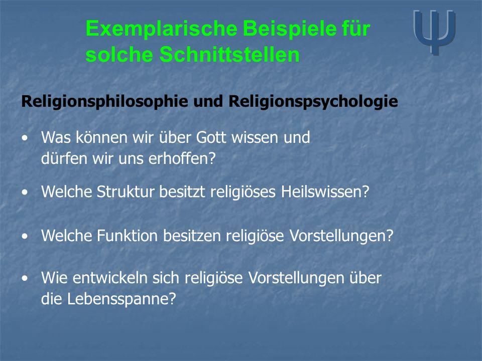 Exemplarische Beispiele für solche Schnittstellen Religionsphilosophie und Religionspsychologie Was können wir über Gott wissen und dürfen wir uns erh