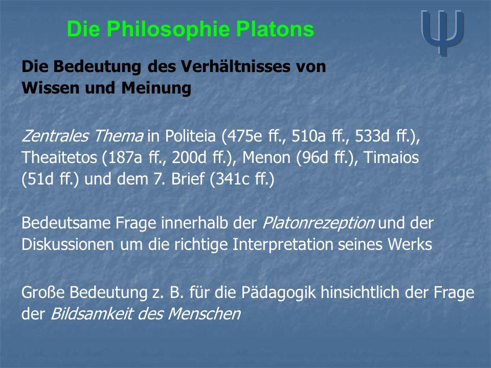 Die Philosophie Platons Die Bedeutung des Verhältnisses von Wissen und Meinung Zentrales Thema in Politeia (475e ff., 510a ff., 533d ff.), Theaitetos (187a ff., 200d ff.), Menon (96d ff.), Timaios (51d ff.) und dem 7.