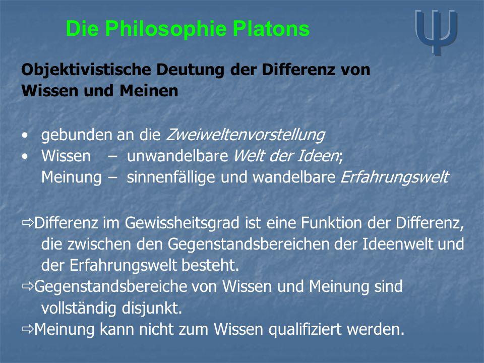Die Philosophie Platons Objektivistische Deutung der Differenz von Wissen und Meinen gebunden an die Zweiweltenvorstellung Wissen–unwandelbare Welt der Ideen; Meinung–sinnenfällige und wandelbare Erfahrungswelt  Differenz im Gewissheitsgrad ist eine Funktion der Differenz, die zwischen den Gegenstandsbereichen der Ideenwelt und der Erfahrungswelt besteht.